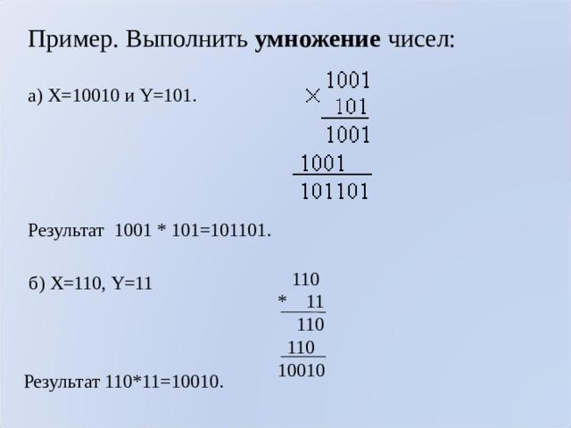 Пример. Выполнить умножение чисел: а) X=10010 и Y=101.   Результат 1001 * 101=101101.  110 * 11  110  110 10010 б) X=110, Y=11 Результат 110*11= 10010 .