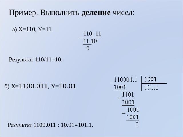 Пример. Выполнить деление чисел:  а) X=110, Y=11 110 11  10  0 Результат 110/11= 10 . б) X= 1100.011, Y= 10.01 Результат 1100.011:10.01=101.1.