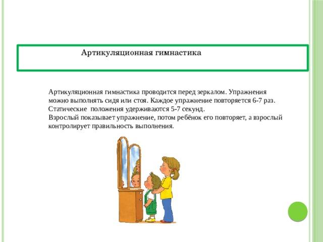 Артикуляционная гимнастика Артикуляционная гимнастика проводится перед зеркалом. Упражнения можно выполнять сидя или стоя. Каждое упражнение повторяется 6-7 раз. Статические положения удерживаются 5-7 секунд. Взрослый показывает упражнение, потом ребёнок его повторяет, а взрослый контролирует правильность выполнения. «