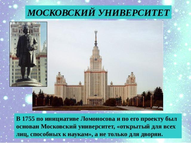 МОСКОВСКИЙ УНИВЕРСИТЕТ В 1755 по инициативе Ломоносова и по его проекту был основан Московский университет, «открытый для всех лиц, способных к наукам», а не только для дворян.
