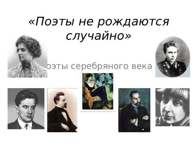«Поэты не рождаются случайно» Поэты серебряного века