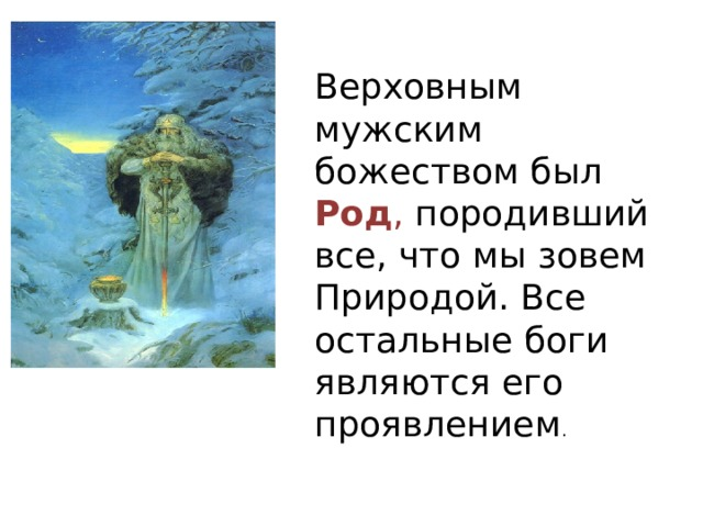 Верховным мужским божеством был Род , породивший все, что мы зовем Природой. Все остальные боги являются его проявлением .