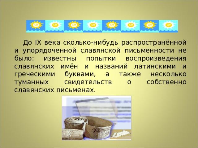 До IX века сколько-нибудь распространённой и упорядоченной славянской письменности не было: известны попытки воспроизведения славянских имён и названий латинскими и греческими буквами, а также несколько туманных свидетельств о собственно славянских письменах.