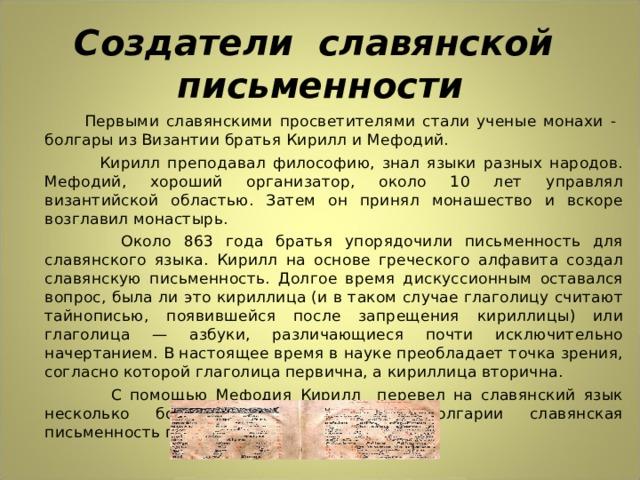 Создатели славянской письменности  Первыми славянскими просветителями стали ученые монахи - болгары из Византии братья Кирилл и Мефодий.  Кирилл преподавал философию, знал языки разных народов. Мефодий, хороший организатор, около 10 лет управлял византийской областью. Затем он принял монашество и вскоре возглавил монастырь.  Около 863 года братья упорядочили письменность для славянского языка. Кирилл на основе греческого алфавита создал славянскую письменность. Долгое время дискуссионным оставался вопрос, была ли это кириллица (и в таком случае глаголицу считают тайнописью, появившейся после запрещения кириллицы) или глаголица — азбуки, различающиеся почти исключительно начертанием. В настоящее время в науке преобладает точка зрения, согласно которой глаголица первична, а кириллица вторична.  С помощью Мефодия Кирилл перевел на славянский язык несколько богослужебных книг. Из Болгарии славянская письменность перешла на Русь.
