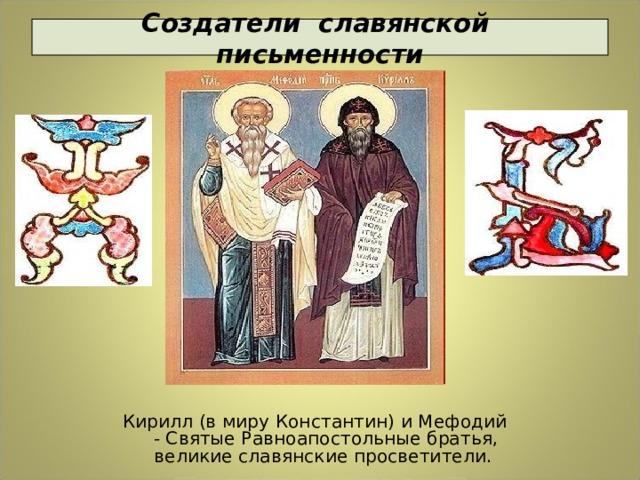 Создатели славянской письменности Кирилл (в миру Константин) и Мефодий - Святые Равноапостольные братья, великие славянские просветители.