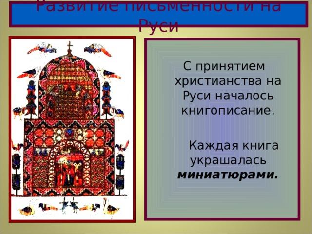 Развитие письменности на Руси  С принятием христианства на Руси началось книгописание.  Каждая книга украшалась миниатюрами.