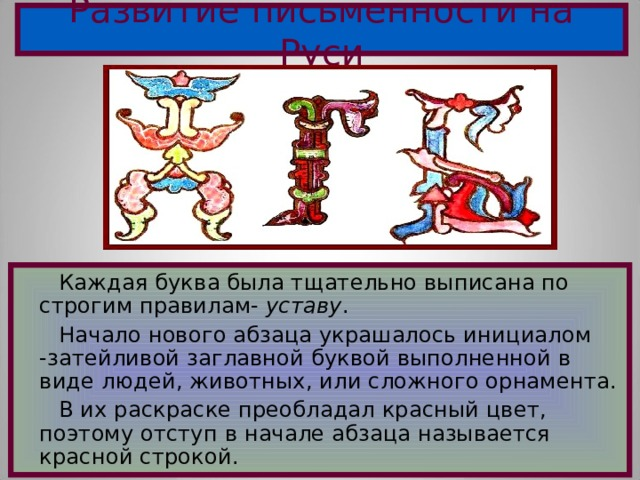 Развитие письменности на Руси  Каждая буква была тщательно выписана по строгим правилам- уставу .  Начало нового абзаца украшалось инициалом -затейливой заглавной буквой выполненной в виде людей, животных, или сложного орнамента.  В их раскраске преобладал красный цвет, поэтому отступ в начале абзаца называется красной строкой .
