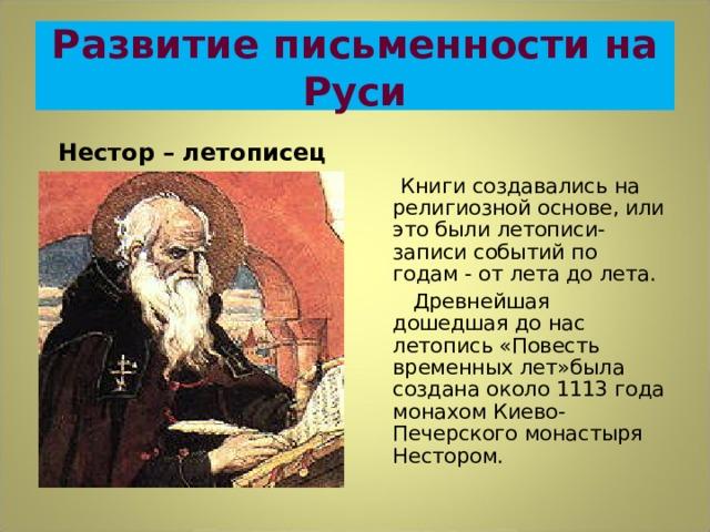 Развитие письменности на Руси Нестор – летописец  Книги создавались на религиозной основе, или это были летописи-записи событий по годам - от лета до лета.  Древнейшая дошедшая до нас летопись «Повесть временных лет»была создана около 1113 года монахом Киево-Печерского монастыря Нестором.