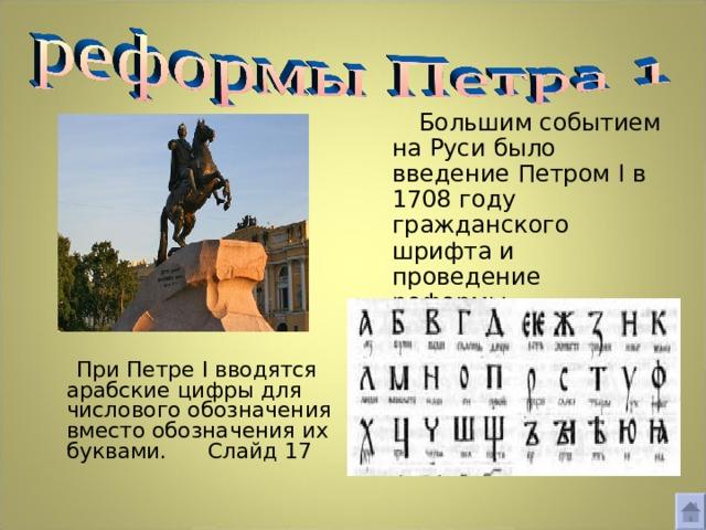 Большим событием на Руси было введение Петром I в 1708 году гражданского шрифта и проведение реформы орфографии: ряд букв был изъят из алфавита.  При Петре I вводятся арабские цифры для числового обозначения вместо обозначения их буквами. Слайд 17