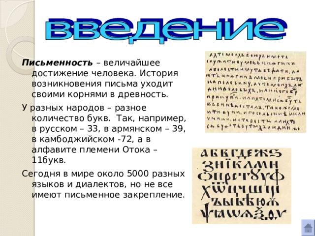Письменность – величайшее достижение человека. История возникновения письма уходит своими корнями в древность. У разных народов – разное количество букв. Так, например, в русском – 33, в армянском – 39, в камбоджийском -72, а в алфавите племени Отока –11букв. Сегодня в мире около 5000 разных языков и диалектов, но не все имеют письменное закрепление.