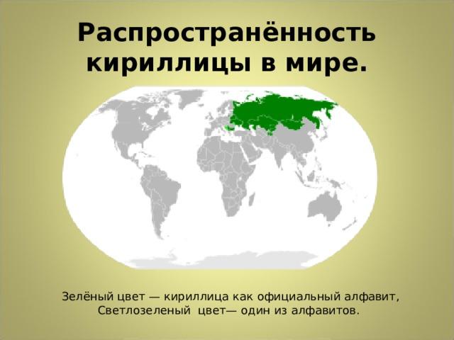 Распространённость кириллицы в мире.  Зелёный цвет— кириллица как официальный алфавит, Светлозеленый цвет— один из алфавитов.