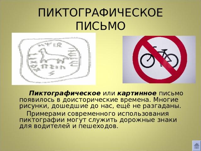 ПИКТОГРАФИЧЕСКОЕ  ПИСЬМО  Пиктографическое или картинное  письмо появилось в доисторические времена. Многие рисунки, дошедшие до нас, ещё не разгаданы.  Примерами современного использования пиктографии могут служить дорожные знаки для водителей и пешеходов.