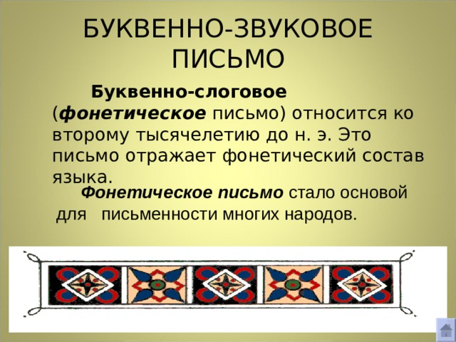 БУКВЕННО-ЗВУКОВОЕ ПИСЬМО   Буквенно-слоговое ( фонетическое письмо) относится ко второму тысячелетию до н. э. Это письмо отражает фонетический состав языка.  Фонетическое письмо стало основой для  письменности многих народов.