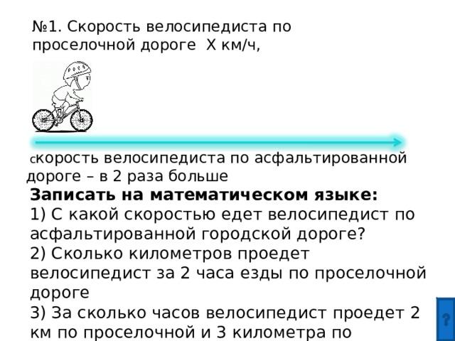 № 1. Скорость велосипедиста по проселочной дороге Х км/ч,  с корость велосипедиста по асфальтированной дороге – в 2 раза больше Записать на математическом языке: 1) С какой скоростью едет велосипедист по асфальтированной городской дороге? 2) Сколько километров проедет велосипедист за 2 часа езды по проселочной дороге 3) За сколько часов велосипедист проедет 2 км по проселочной и 3 километра по асфальтированной дороге