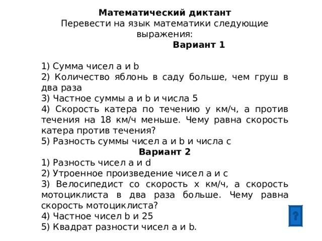 Математический диктант Перевести на язык математики следующие выражения:  Вариант 1 1) Сумма чисел а и b 2) Количество яблонь в саду больше, чем груш в два раза 3) Частное суммы а и b и числа 5 4) Скорость катера по течению у км/ч, а против течения на 18 км/ч меньше. Чему равна скорость катера против течения? 5) Разность суммы чисел а и b и числа c Вариант 2 1) Разность чисел a и d 2) Утроенное произведение чисел a и c 3) Велосипедист со скорость х км/ч, а скорость мотоциклиста в два раза больше. Чему равна скорость мотоциклиста? 4) Частное чисел b и 25 5) Квадрат разности чисел a и b.