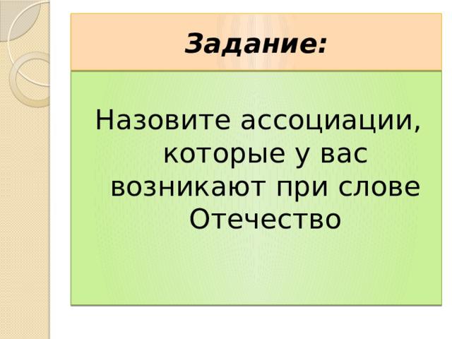 Задание: Назовите ассоциации, которые у вас возникают при слове Отечество