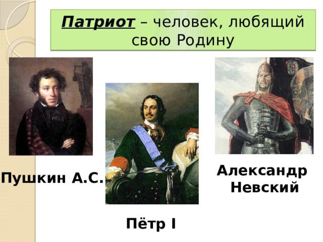 Патриот – человек, любящий свою Родину Александр Невский Пушкин А.С. Пётр I