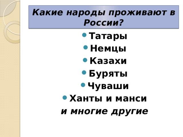 Какие народы проживают в России? Татары Немцы Казахи Буряты Чуваши Ханты и манси и многие другие