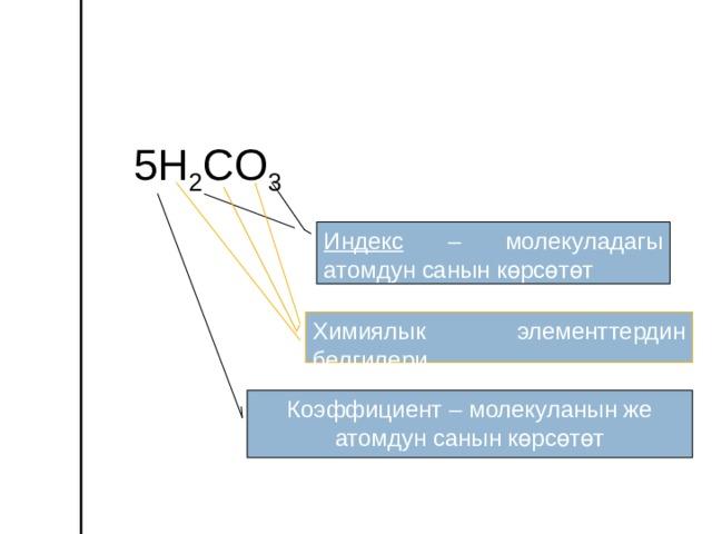 5 H 2 С O 3 Индекс – молекуладагы атомдун санын көрсөтөт Химиялык элементтердин белгилери Коэффициент – молекуланын же атомдун санын көрсөтөт