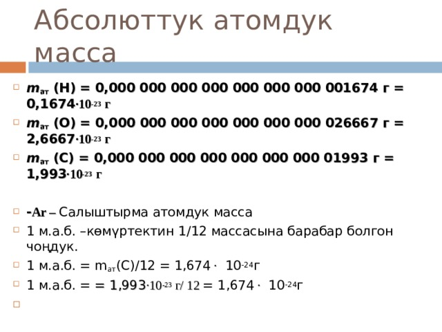 Абсолюттук атомдук масса m ат  (Н) = 0,000 000 000 000 000 000 000 001674 г = 0,1674 ∙10 -23 г m ат  (О) = 0,000 000 000 000 000 000 000 026667 г = 2,6667 ∙10 -23 г m ат  ( C ) = 0,000 000 000 000 000 000 000 01993 г = 1,993 ∙10 -23 г  - Ar – Салыштырма атомдук масса 1 м.а.б. –көмүртектин 1 / 12 массасына барабар болгон чоңдук. 1 м.а.б. = m ат (C)/12 = 1,674 ∙  1 0 -24 г 1 м.а.б. = = 1,993 ∙10 -23 г/ 12 = 1,674 ∙  1 0 -24 г