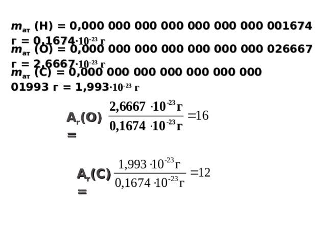 m ат  (Н) = 0,000 000 000 000 000 000 000 001674 г = 0,1674 ∙10 -23 г m ат  (О) = 0,000 000 000 000 000 000 000 026667 г = 2,6667 ∙10 -23 г m ат  ( C ) = 0,000 000 000 000 000 000 000 01993 г = 1,993 ∙10 -23 г А r (О) = А r (C) =