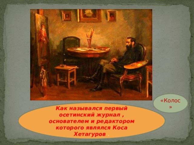 «Колос» Как назывался первый осетинский журнал , основателем и редактором которого являлся Коса Хетагуров .
