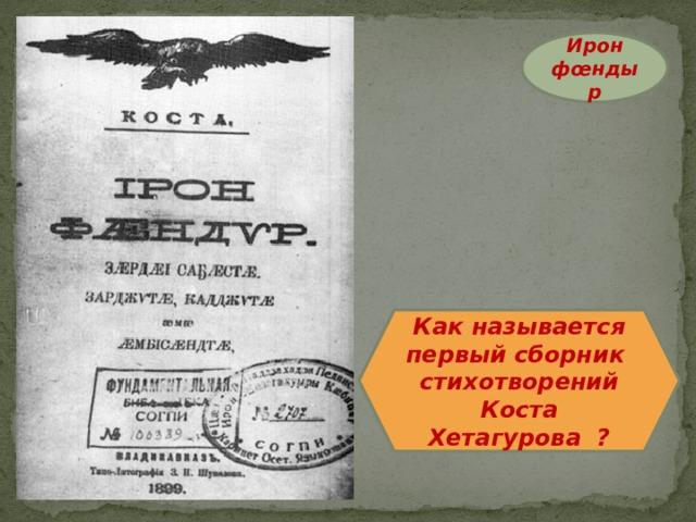Ирон фœндыр Как называется первый сборник стихотворений Коста Хетагурова ?