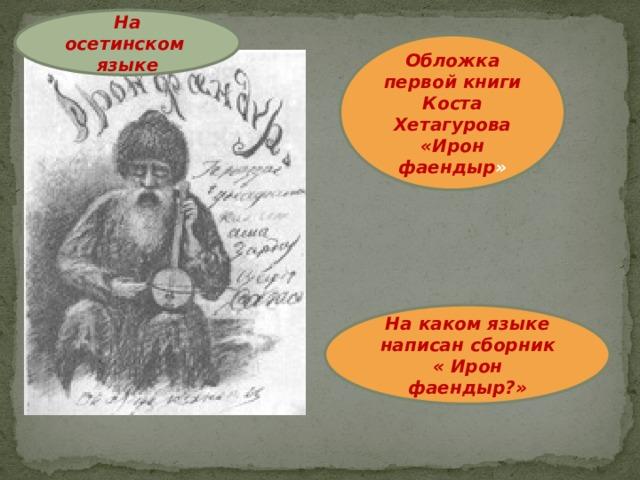 На осетинском языке Обложка первой книги Коста Хетагурова «Ирон фаендыр » На каком языке написан сборник « Ирон фаендыр?»
