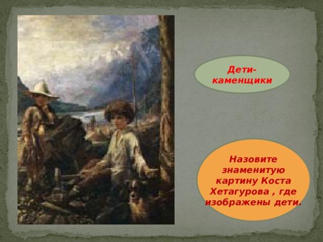 Дети-каменщики Назовите знаменитую картину Коста Хетагурова , где изображены дети.