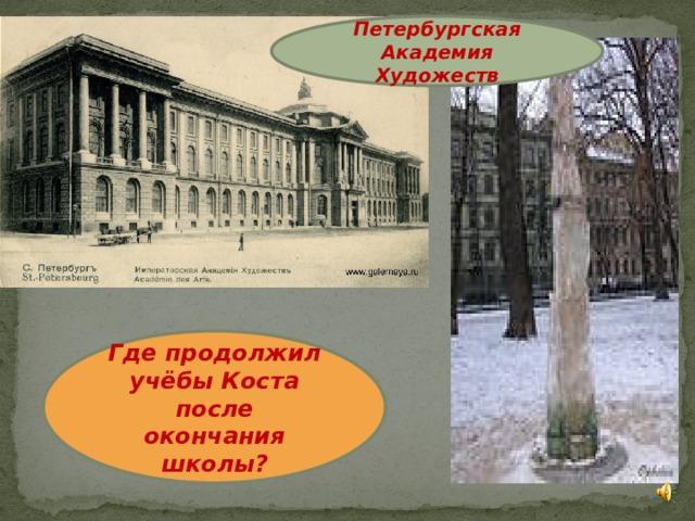 Петербургская Академия Художеств Где продолжил учёбы Коста после окончания школы?