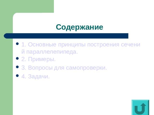 Содержание 1. Основные принципы построения сечений параллелепипеда. 2. Примеры. 3. Вопросы для самопроверки. 4. Задачи.
