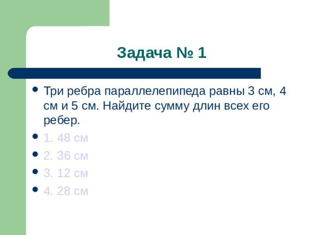 Задача № 1 Три ребра параллелепипеда равны 3 см, 4 см и 5 см. Найдите сумму длин всех его ребер. 1. 48 см 2. 36 см 3. 12 см 4. 28 см