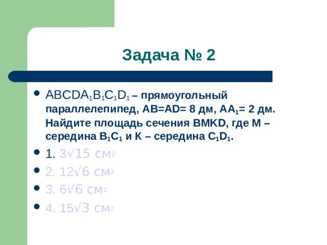 Задача № 2 ABCDA 1 B 1 C 1 D 1 – прямоугольный параллелепипед, AB=AD= 8 дм, АА 1 = 2 дм. Найдите площадь сечения BMKD , где М –середина В 1 С 1 и К – середина С 1 D 1 . 1. 3 √ 15 см 2 2. 12 √ 6 см 2 3. 6 √ 6 см 2 4. 15 √ 3 см 2