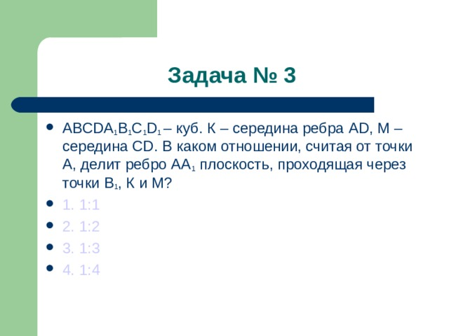 Задача № 3 ABCDA 1 B 1 C 1 D 1  – куб. К – середина ребра AD , М –середина CD . В каком отношении, считая от точки А, делит ребро АА 1 плоскость, проходящая через точки В 1 , К и М? 1. 1:1 2. 1:2 3. 1:3 4. 1:4