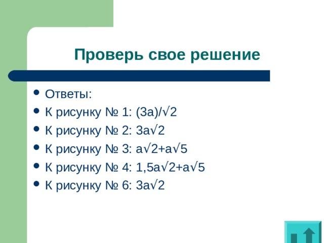 Проверь свое решение Ответы: К рисунку № 1: (3 a)/ √ 2 К рисунку № 2: 3a √ 2 К рисунку № 3: a √ 2+a √ 5 К рисунку № 4: 1 ,5 a √ 2+a √ 5 К рисунку № 6: 3a √ 2