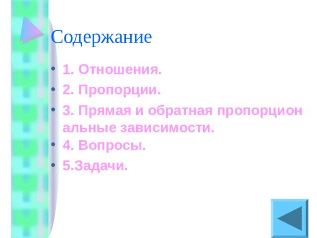 1. Отношения. 2. Пропорции. 3. Прямая и обратная пропорциональные зависимости. 4. Вопросы. 5.Задачи.