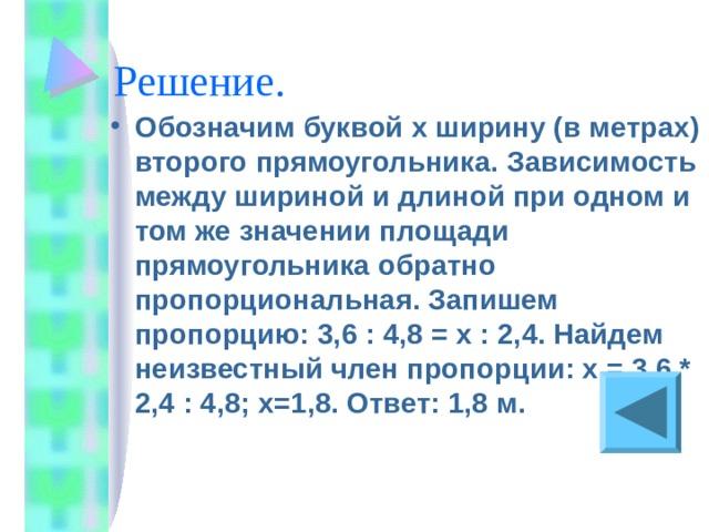 Обозначим буквой x ширину (в метрах) второго прямоугольника. Зависимость между шириной и длиной при одном и том же значении площади прямоугольника обратно пропорциональная. Запишем пропорцию: 3,6 : 4,8 = х : 2,4. Найдем неизвестный член пропорции: х = 3,6 * 2,4 : 4,8; х=1,8. Ответ: 1,8 м.