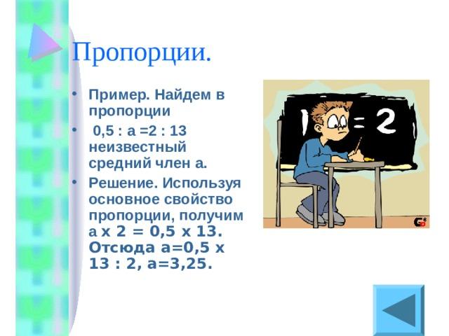Пример. Найдем в пропорции  0,5 : а =2 : 13 неизвестный средний член а. Решение. Используя основное свойство пропорции, получим a х 2 = 0,5 х 13. Отсюда a =0,5 х 13 : 2 , a=3 ,25.