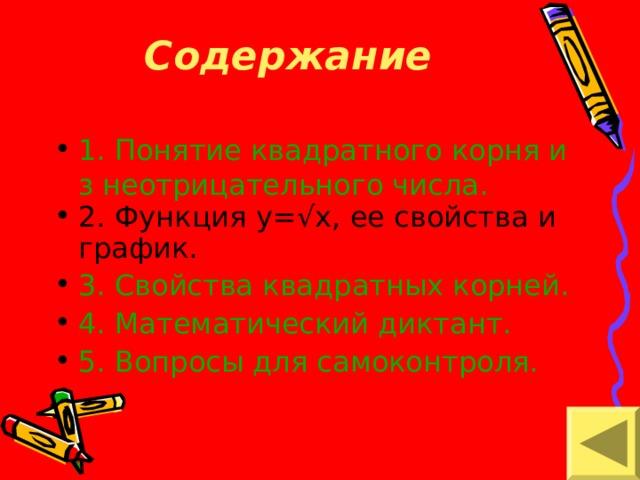 Содержание   1. Понятие квадратного корня из неотрицательного числа. 2. Функция y=√x , ее свойства и график. 3. Свойства квадратных корней. 4. Математический диктант. 5. Вопросы для самоконтроля.