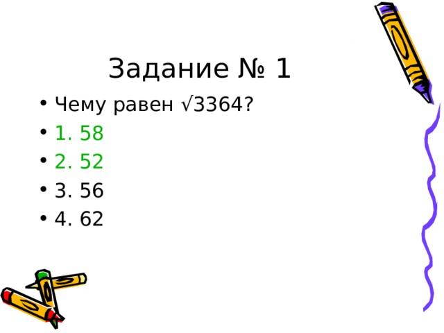 Задание № 1 Чему равен √3364? 1. 58 2. 52 3. 56 4. 62