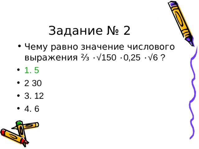 Задание № 2 Чему равно значение числового выражения ⅔ ٠ √ 150 ٠ 0,25 ٠ √ 6 ? 1. 5 2 30 3. 12 4. 6