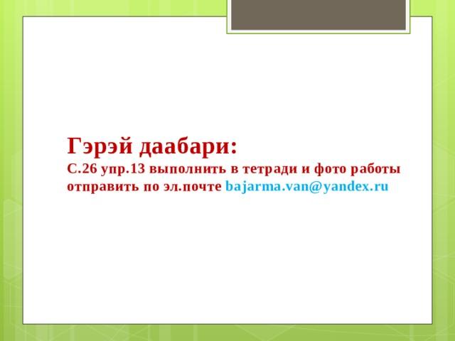 Гэрэй даабари: С.26 упр.13 выполнить в тетради и фото работы отправить по эл.почте bajarma.van@yandex.ru