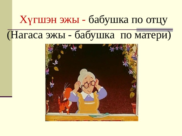 Х үгшэн эжы - бабушка по отцу (Нагаса эжы - бабушка по матери)
