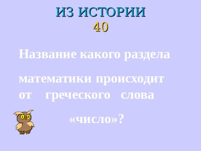 ИЗ ИСТОРИИ  40 Название какого раздела математики происходит от греческого слова  «число»?