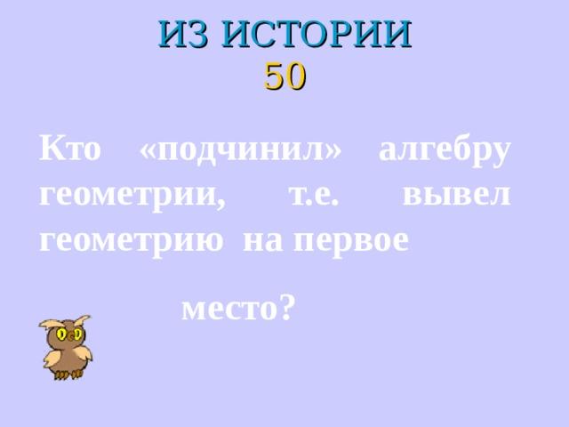 ИЗ ИСТОРИИ  50 Кто «подчинил» алгебру геометрии, т.е. вывел геометрию на первое  место?
