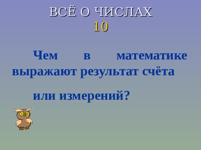 ВСЁ О ЧИСЛАХ  10 Чем в математике выражают результат счёта или измерений?