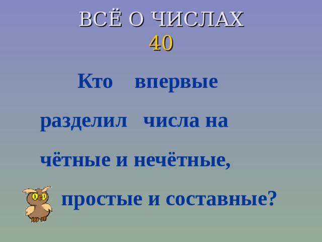 ВСЁ О ЧИСЛАХ  40  Кто впервые разделил числа на чётные и нечётные,  простые и составные?
