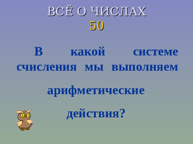 ВСЁ О ЧИСЛАХ  50 В какой системе счисления мы выполняем  арифметические  действия?