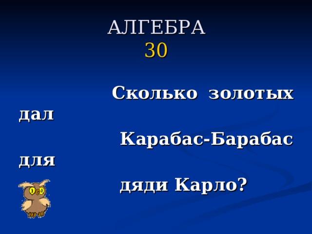 АЛГЕБРА  30     Сколько золотых дал  Карабас-Барабас для  дяди Карло?