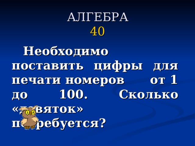 АЛГЕБРА  40   Необходимо поставить цифры для печати номеров от 1 до 100. Сколько «девяток» потребуется?